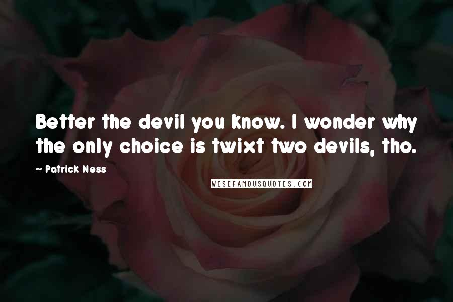 Patrick Ness quotes: Better the devil you know. I wonder why the only choice is twixt two devils, tho.