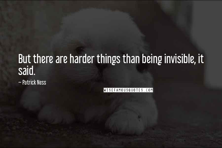 Patrick Ness quotes: But there are harder things than being invisible, it said.