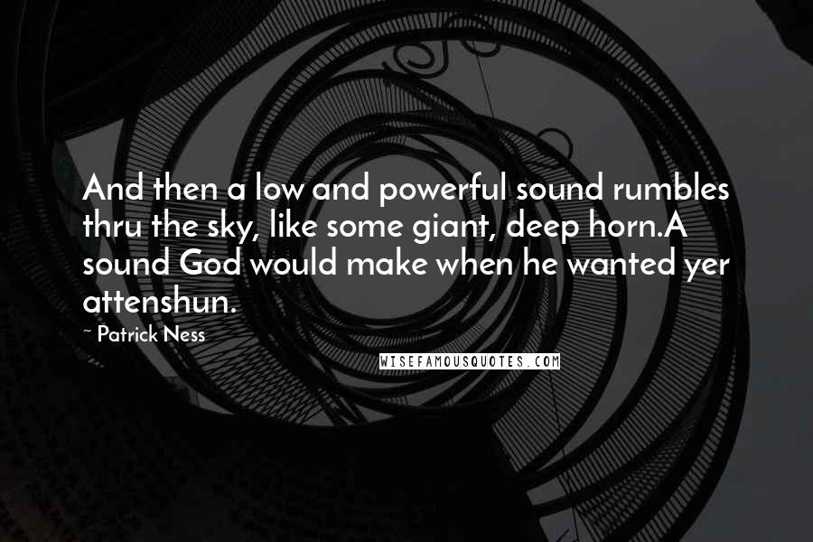 Patrick Ness quotes: And then a low and powerful sound rumbles thru the sky, like some giant, deep horn.A sound God would make when he wanted yer attenshun.