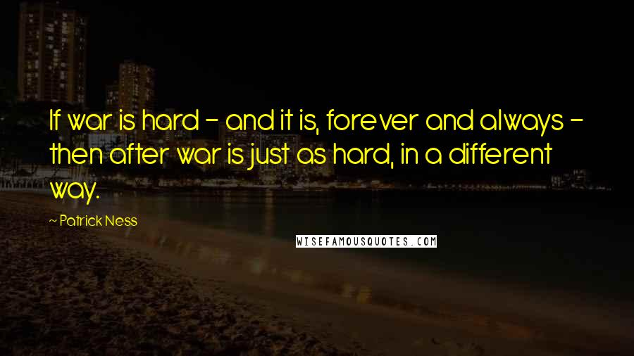 Patrick Ness quotes: If war is hard - and it is, forever and always - then after war is just as hard, in a different way.