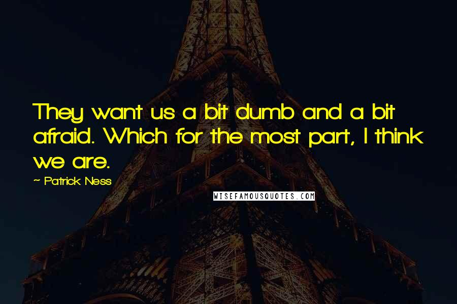 Patrick Ness quotes: They want us a bit dumb and a bit afraid. Which for the most part, I think we are.