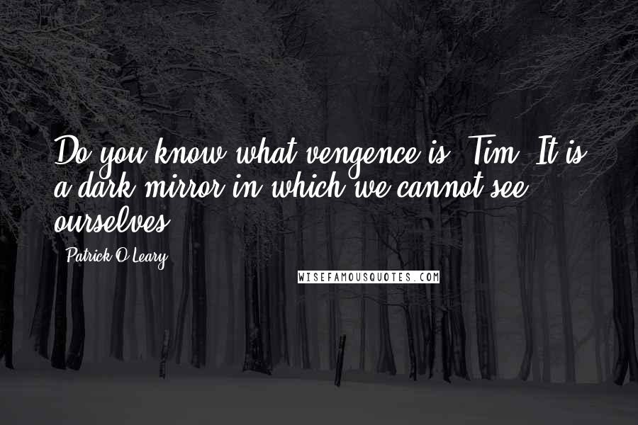 Patrick O'Leary quotes: Do you know what vengence is, Tim? It is a dark mirror in which we cannot see ourselves.