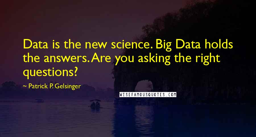 Patrick P. Gelsinger quotes: Data is the new science. Big Data holds the answers. Are you asking the right questions?