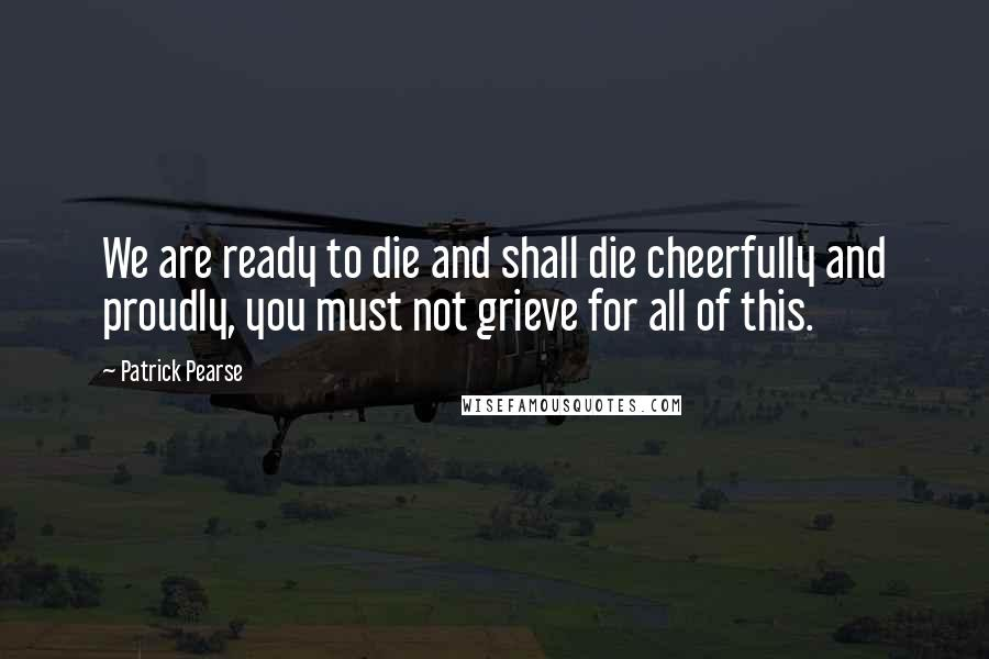 Patrick Pearse quotes: We are ready to die and shall die cheerfully and proudly, you must not grieve for all of this.