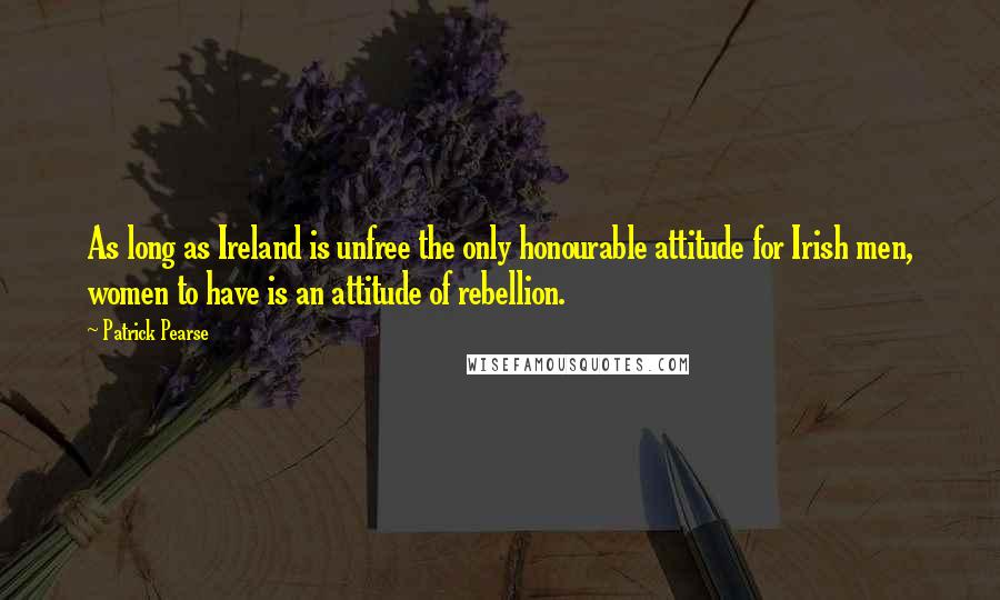 Patrick Pearse quotes: As long as Ireland is unfree the only honourable attitude for Irish men, women to have is an attitude of rebellion.