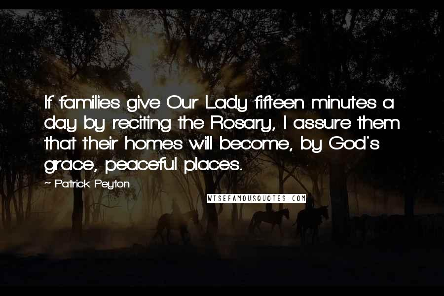 Patrick Peyton quotes: If families give Our Lady fifteen minutes a day by reciting the Rosary, I assure them that their homes will become, by God's grace, peaceful places.