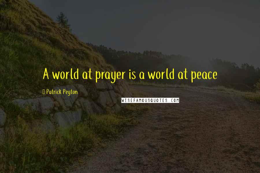 Patrick Peyton quotes: A world at prayer is a world at peace