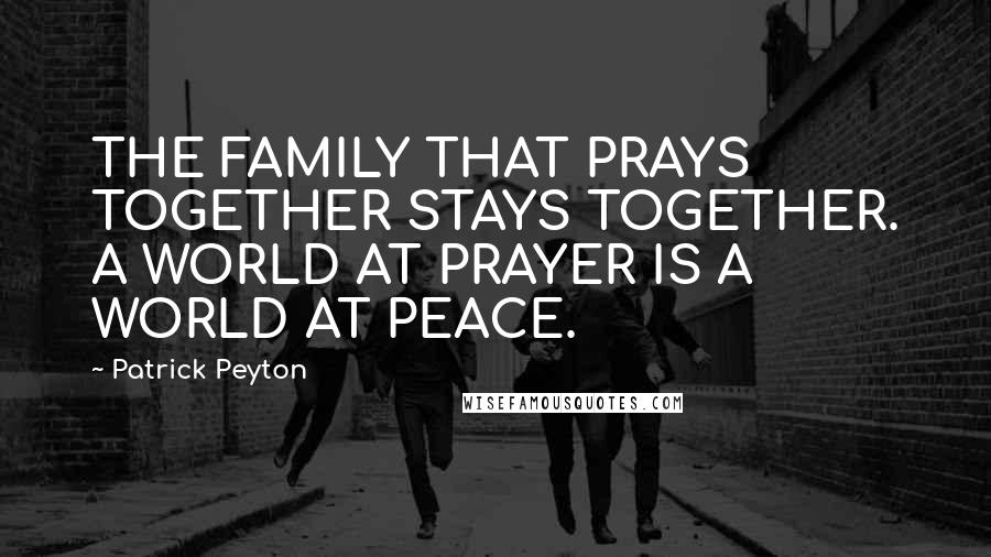 Patrick Peyton quotes: THE FAMILY THAT PRAYS TOGETHER STAYS TOGETHER. A WORLD AT PRAYER IS A WORLD AT PEACE.