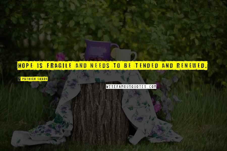 Patrick Shade quotes: Hope is fragile and needs to be tended and renewed.