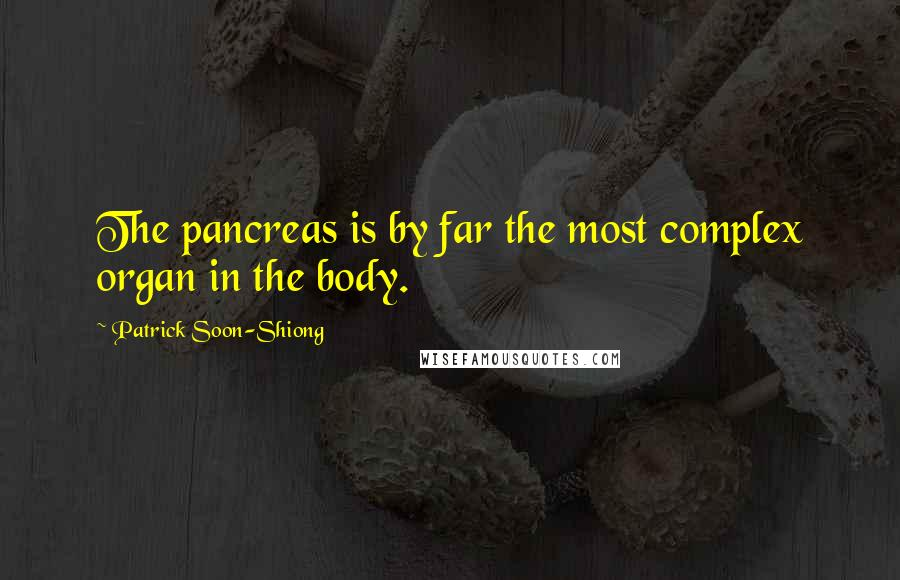 Patrick Soon-Shiong quotes: The pancreas is by far the most complex organ in the body.