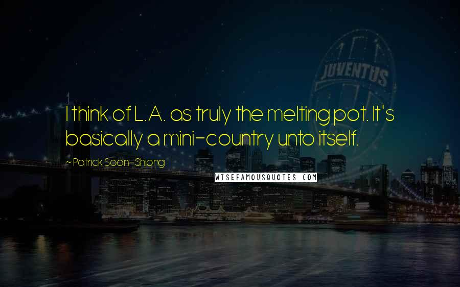 Patrick Soon-Shiong quotes: I think of L.A. as truly the melting pot. It's basically a mini-country unto itself.