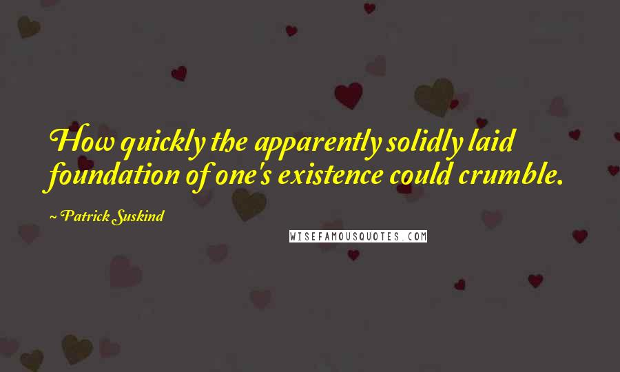 Patrick Suskind quotes: How quickly the apparently solidly laid foundation of one's existence could crumble.