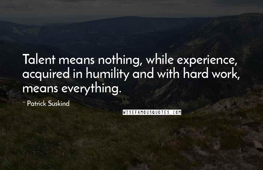 Patrick Suskind quotes: Talent means nothing, while experience, acquired in humility and with hard work, means everything.