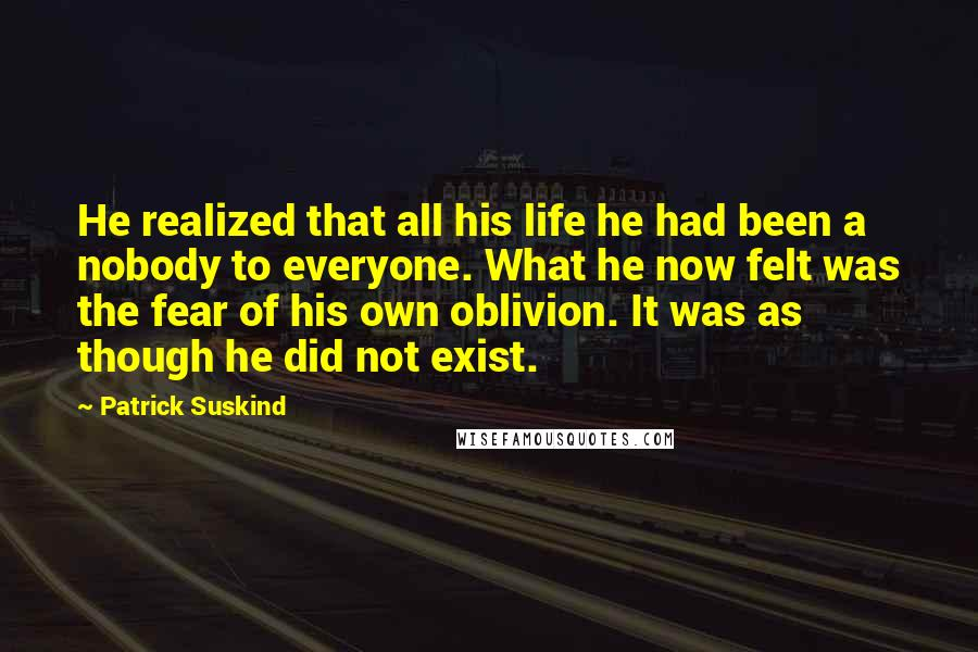 Patrick Suskind quotes: He realized that all his life he had been a nobody to everyone. What he now felt was the fear of his own oblivion. It was as though he did