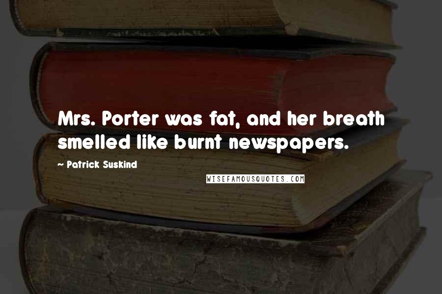 Patrick Suskind quotes: Mrs. Porter was fat, and her breath smelled like burnt newspapers.