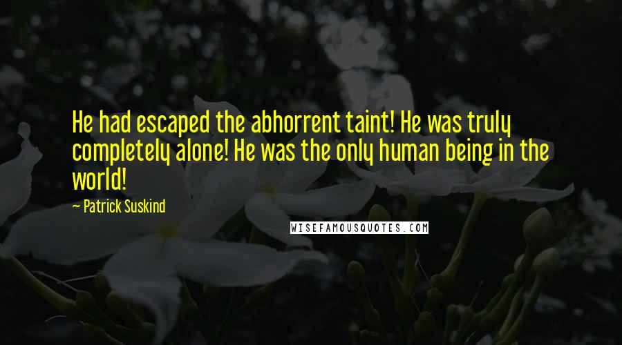 Patrick Suskind quotes: He had escaped the abhorrent taint! He was truly completely alone! He was the only human being in the world!
