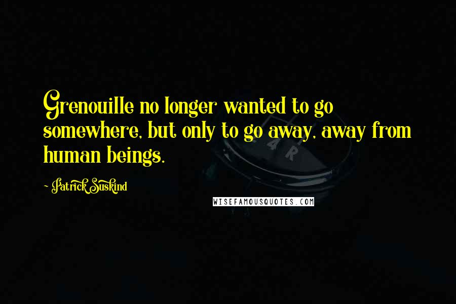 Patrick Suskind quotes: Grenouille no longer wanted to go somewhere, but only to go away, away from human beings.