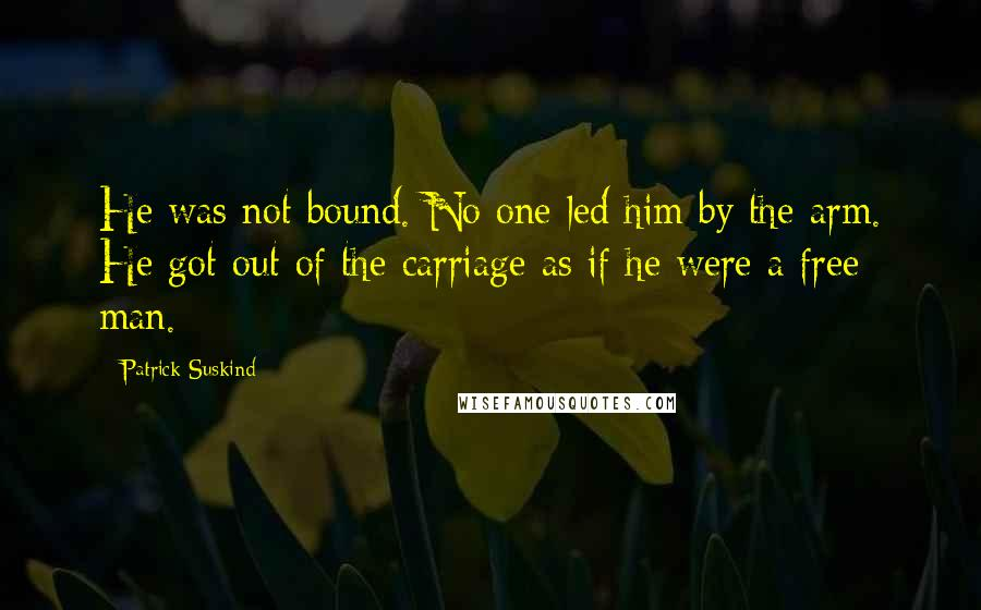 Patrick Suskind quotes: He was not bound. No one led him by the arm. He got out of the carriage as if he were a free man.