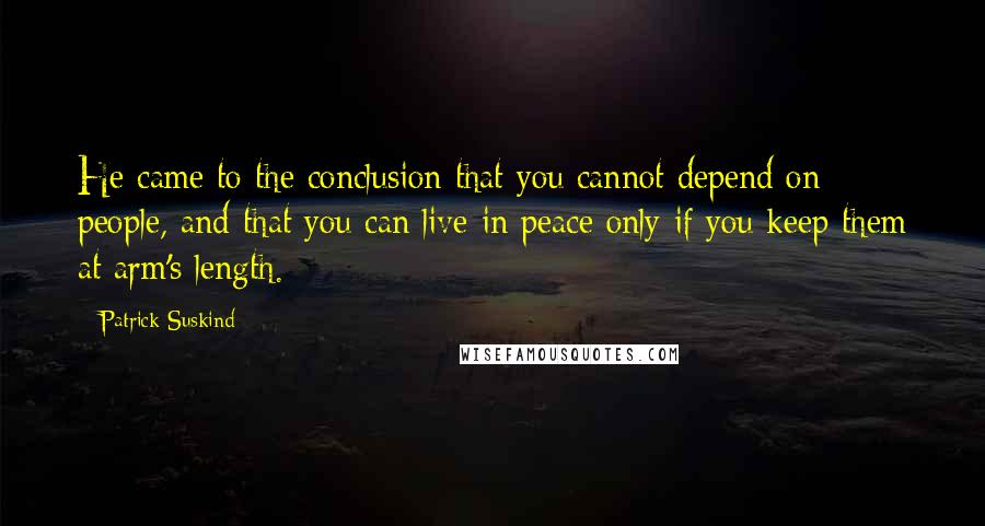 Patrick Suskind quotes: He came to the conclusion that you cannot depend on people, and that you can live in peace only if you keep them at arm's length.