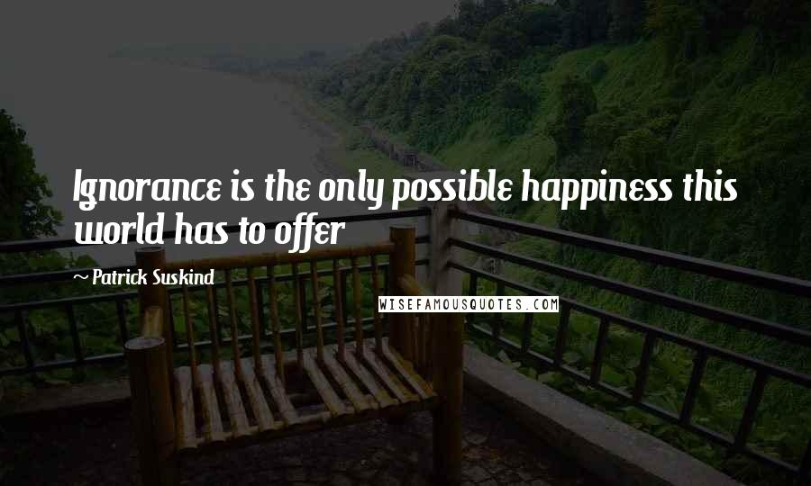 Patrick Suskind quotes: Ignorance is the only possible happiness this world has to offer