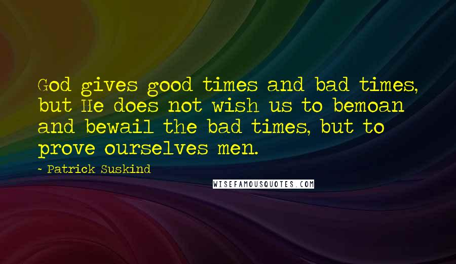 Patrick Suskind quotes: God gives good times and bad times, but He does not wish us to bemoan and bewail the bad times, but to prove ourselves men.