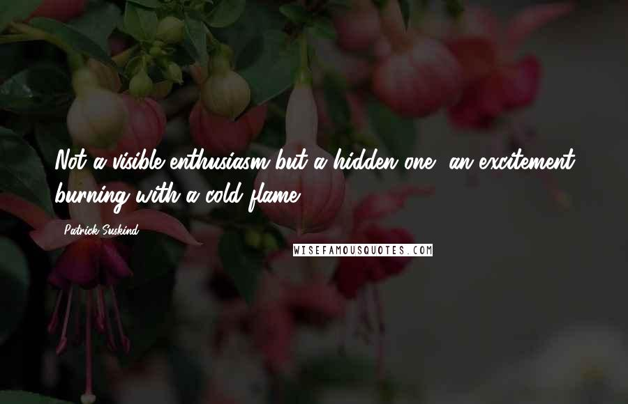 Patrick Suskind quotes: Not a visible enthusiasm but a hidden one, an excitement burning with a cold flame.