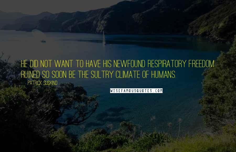Patrick Suskind quotes: He did not want to have his newfound respiratory freedom ruined so soon be the sultry climate of humans.