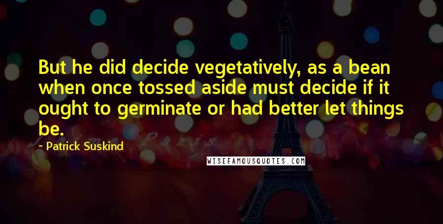 Patrick Suskind quotes: But he did decide vegetatively, as a bean when once tossed aside must decide if it ought to germinate or had better let things be.