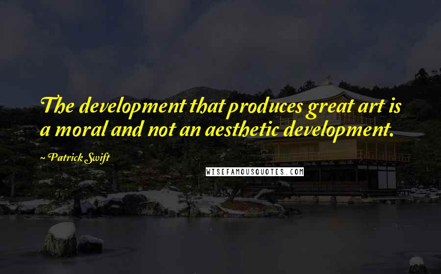 Patrick Swift quotes: The development that produces great art is a moral and not an aesthetic development.