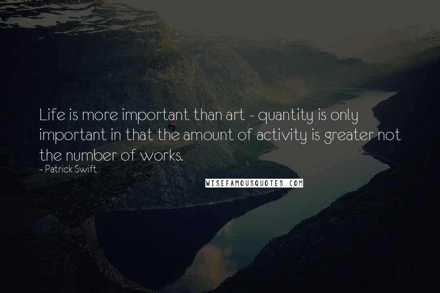 Patrick Swift quotes: Life is more important than art - quantity is only important in that the amount of activity is greater not the number of works.