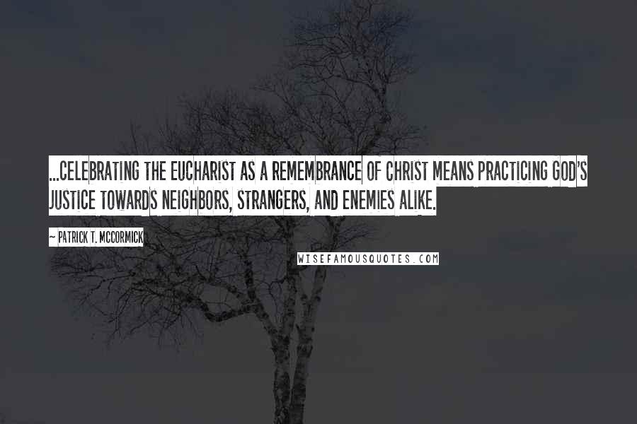 Patrick T. McCormick quotes: ...celebrating the Eucharist as a remembrance of Christ means practicing God's justice towards neighbors, strangers, and enemies alike.