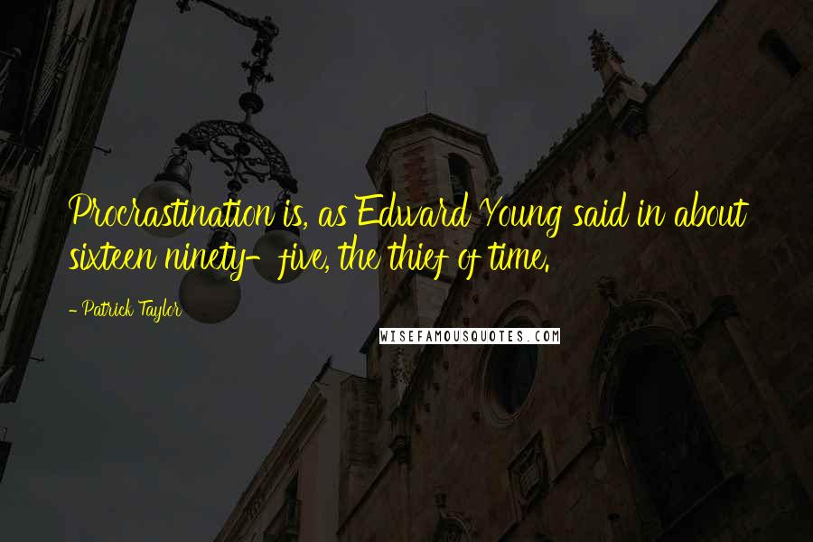 Patrick Taylor quotes: Procrastination is, as Edward Young said in about sixteen ninety-five, the thief of time.