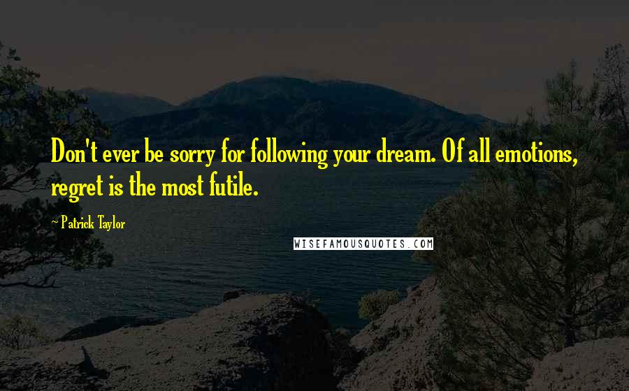 Patrick Taylor quotes: Don't ever be sorry for following your dream. Of all emotions, regret is the most futile.