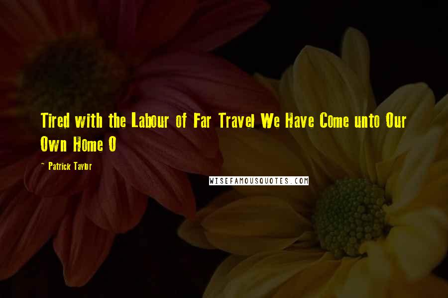 Patrick Taylor quotes: Tired with the Labour of Far Travel We Have Come unto Our Own Home O