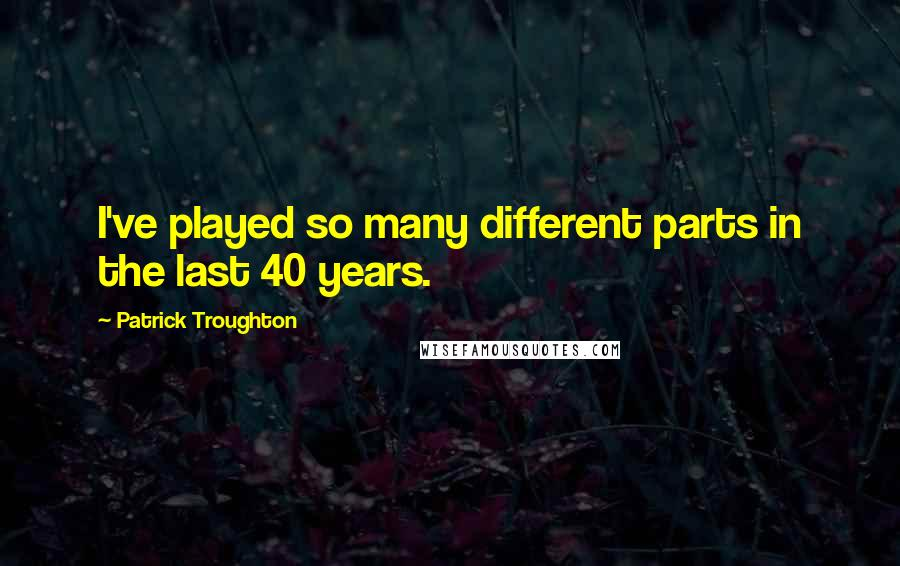 Patrick Troughton quotes: I've played so many different parts in the last 40 years.