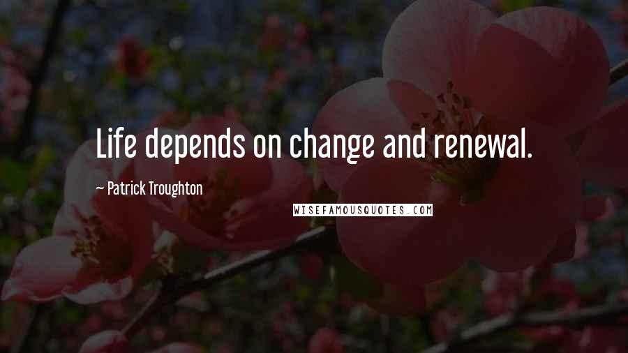 Patrick Troughton quotes: Life depends on change and renewal.