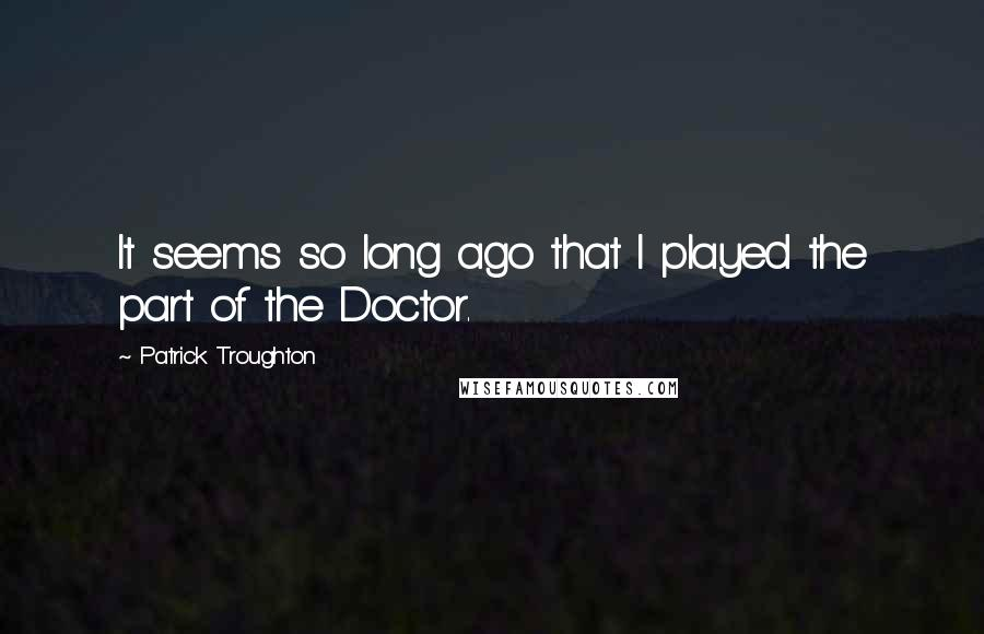 Patrick Troughton quotes: It seems so long ago that I played the part of the Doctor.