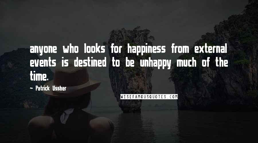 Patrick Ussher quotes: anyone who looks for happiness from external events is destined to be unhappy much of the time.