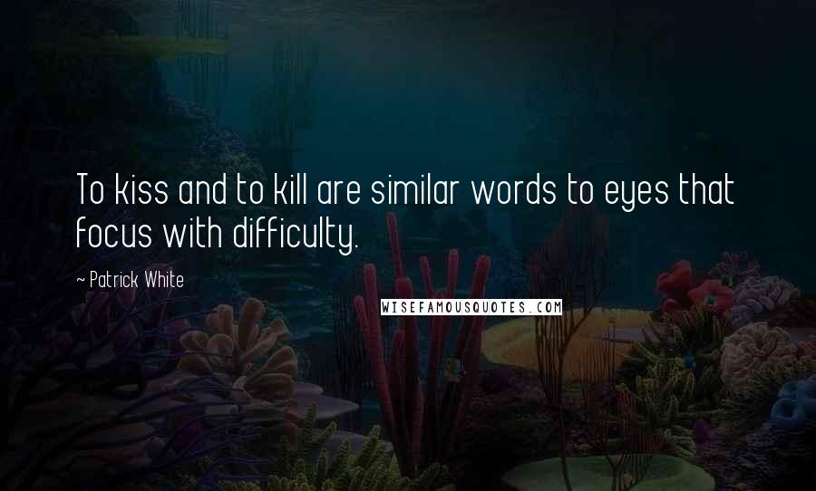 Patrick White quotes: To kiss and to kill are similar words to eyes that focus with difficulty.