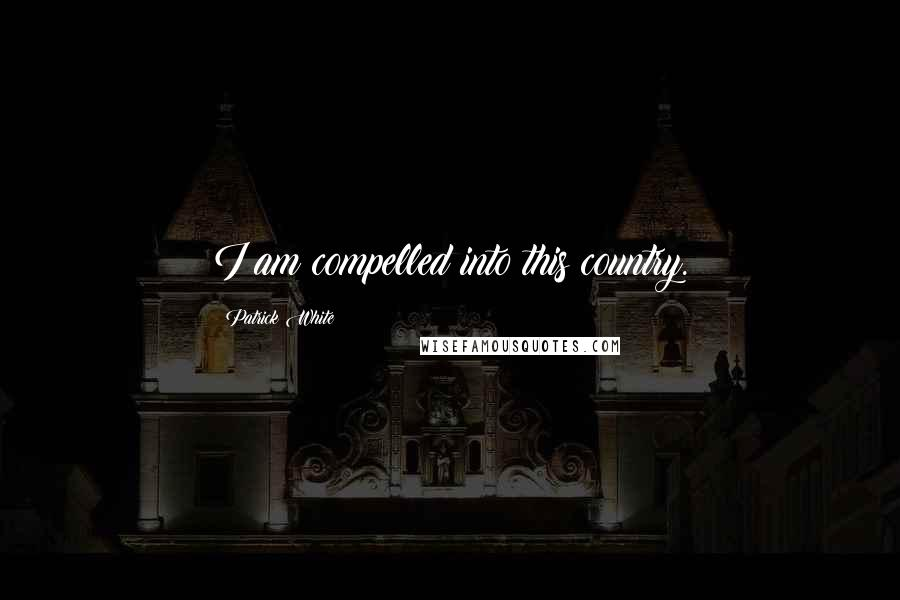 Patrick White quotes: I am compelled into this country.