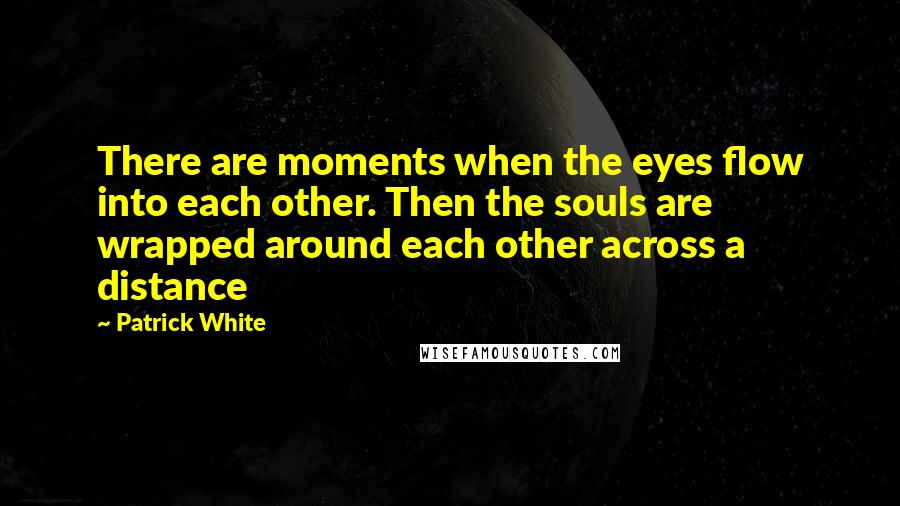 Patrick White quotes: There are moments when the eyes flow into each other. Then the souls are wrapped around each other across a distance
