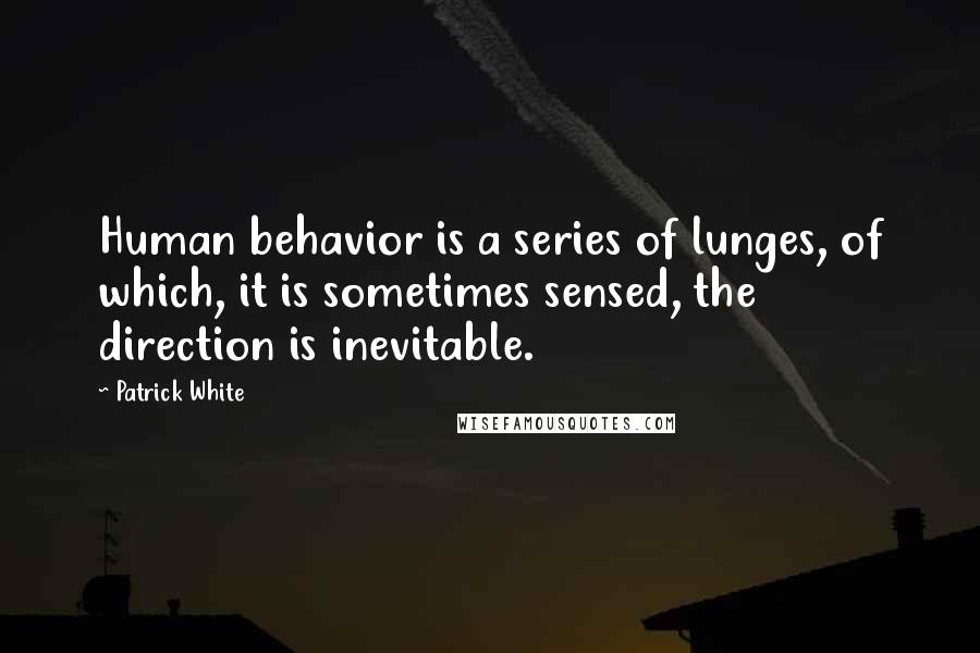Patrick White quotes: Human behavior is a series of lunges, of which, it is sometimes sensed, the direction is inevitable.