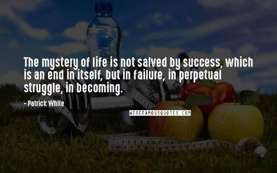 Patrick White quotes: The mystery of life is not salved by success, which is an end in itself, but in failure, in perpetual struggle, in becoming.