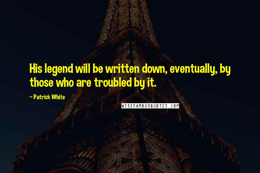 Patrick White quotes: His legend will be written down, eventually, by those who are troubled by it.