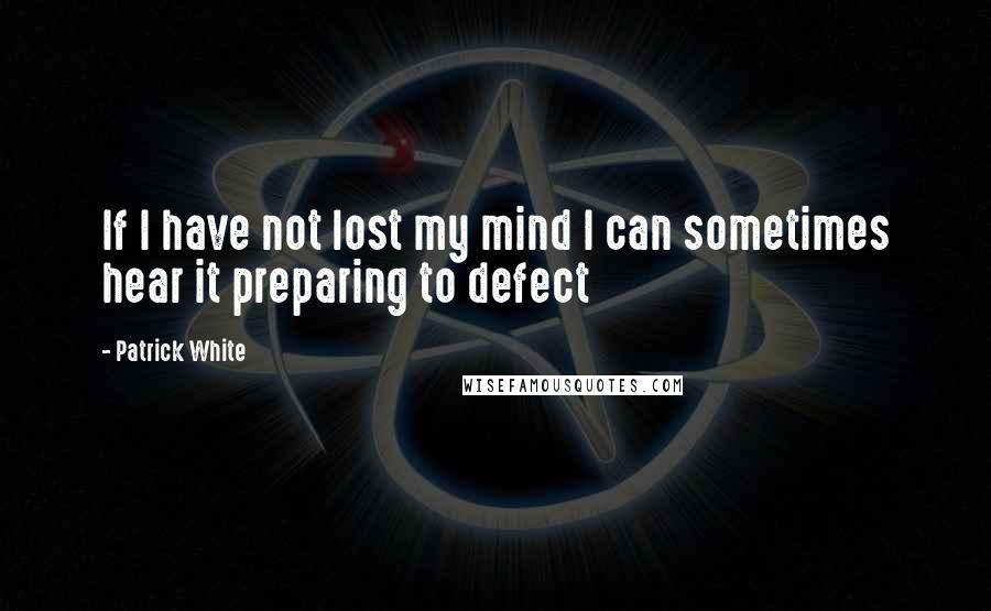 Patrick White quotes: If I have not lost my mind I can sometimes hear it preparing to defect