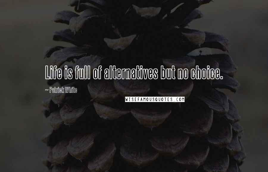 Patrick White quotes: Life is full of alternatives but no choice.
