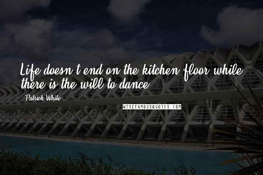 Patrick White quotes: Life doesn't end on the kitchen floor while there is the will to dance.