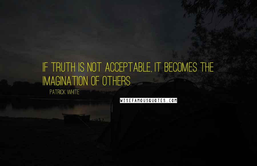 Patrick White quotes: If truth is not acceptable, it becomes the imagination of others.