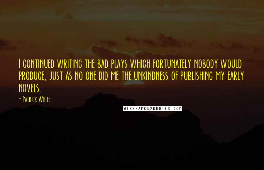 Patrick White quotes: I continued writing the bad plays which fortunately nobody would produce, just as no one did me the unkindness of publishing my early novels.