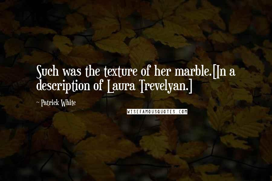 Patrick White quotes: Such was the texture of her marble.[In a description of Laura Trevelyan.]